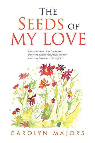 9781453523650: The Seeds of My Love: For every need there is a prayer, For every prayer there is an answer For every heart there is comfort