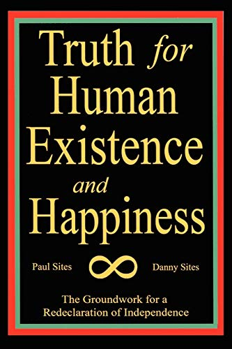 9781453526101: TRUTH FOR HUMAN EXISTENCE AND HAPPINESS: The Groundwork for a Redeclaration of Independence