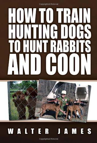 How to Train Hunting Dogs to Hunt Rabbits and Coon: Walter James
