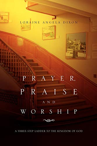 9781453529065: Prayer, Praise and Worship: A Three-Step Ladder To The Kingdom Of God