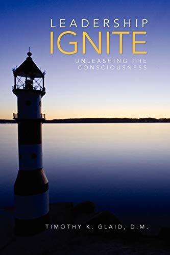 Leadership Ignite: Unleashing the Consciousness: D.M, Timothy K.