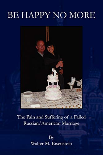 9781453569290: BE HAPPY NO MORE: The Pain and Suffering of a Failed Russian/American Marriage