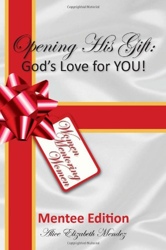 Opening His Gift: Gods Love for You: Alice Elizabeth Mendez