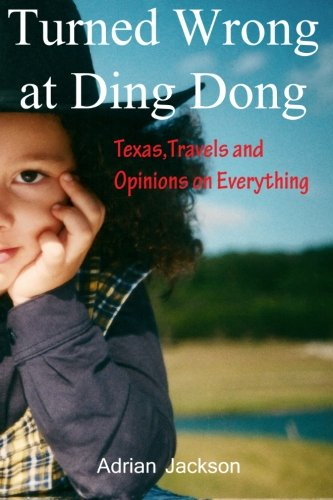Turned Wrong at Ding Dong: Texas, Travels and Opinions on Everything: Adrian Jackson