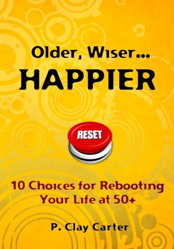 9781453609668: Older, Wiser ... HAPPIER: 10 Choices for Rebooting Your Life at 50+