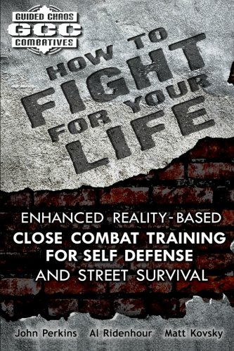 How to Fight for Your Life: Enhanced Reality-Based Close Combat Training for Self-Defense and Street Survival (Guided Chaos Combatives) (1453616993) by Perkins, John; Ridenhour, Al; Kovsky, Matt