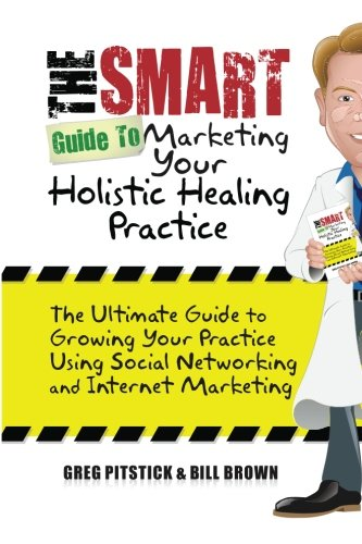 9781453625187: The Smart Guide To Marketing Your Holistic Healing Practice: The ultimate guide to growing your practice using social networking and internet marketing