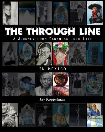 The Through Line: A Journey from Darkness into Life - In Mexico: Koppelman, Jay