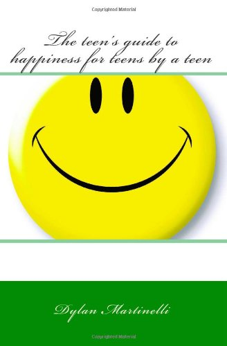 The teens guide to happiness for teens by a teen: Martinelli, Dylan