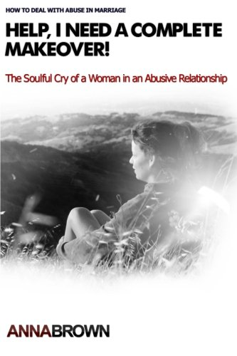 Help, I Need a Complete Makeover: The Soulful Cry of a Woman in an Abusive Relationship: Faith A ...