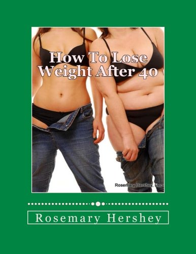How to Lose Weight After 40: 50 Ways to Lose Weight!: Rosemary Hershey