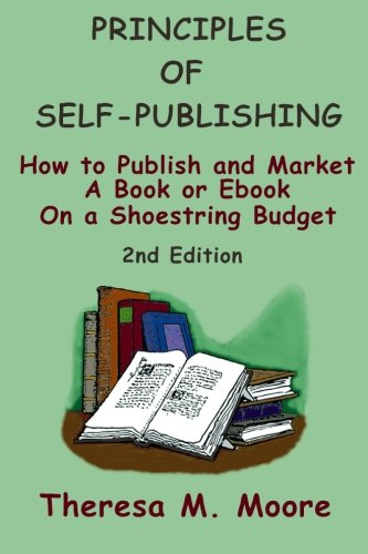 Principles of Self-Publishing: How to Publish and Market A Book or Ebook On a Shoestring Budget: ...