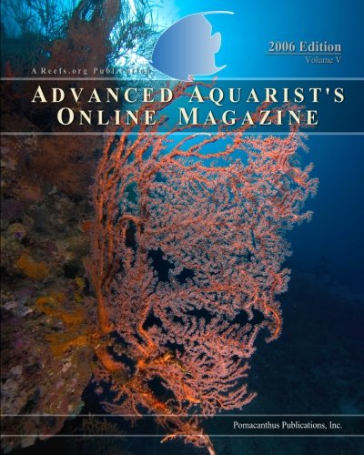 Advanced Aquarist's Online Magazine, Volume V: 2006 Edition: Inc. Pomacanthus Publications