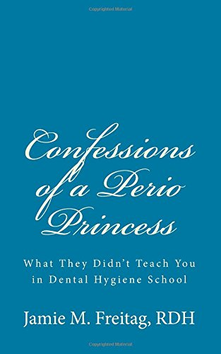 9781453661963: Confessions of a Perio Princess: What they didn't teach you in dental hygiene school