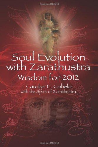 Soul Evolution with Zarathustra: Wisdom for 2012: Carolyn E. Cobelo