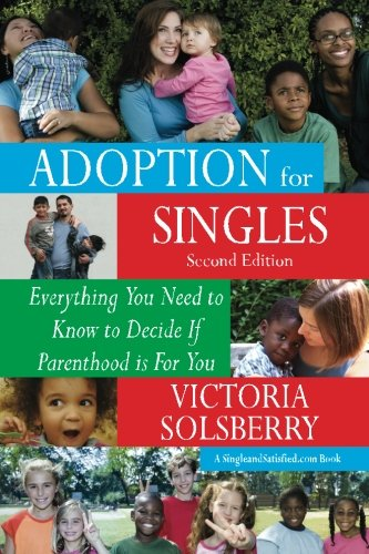 Adoption For Singles Second Edition: Everything You Need to Know to Decide If Parenthood is For You...
