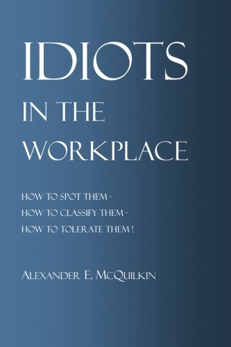 9781453696699: Idiots In The Workplace: How to Spot Them - How to Classify Them - How to Tolerate Them
