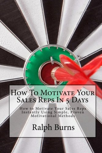 9781453696996: How To Motivate Your Sales Reps In 5 Days: How to Motivate Your Sales Reps Instantly Using Simple, Proven Motivational Methods