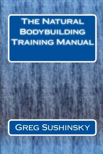 The Natural Bodybuilding Training Manual: Sushinsky, Greg