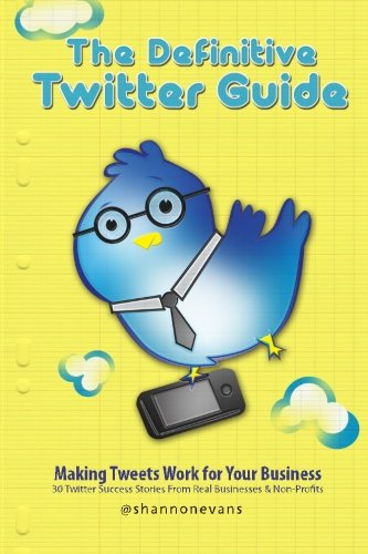 9781453703274: The Definitive Twitter Guide: Making Tweets Work for Your Business: 30 Twitter Success Stories From Real Businesses and Non-Profits