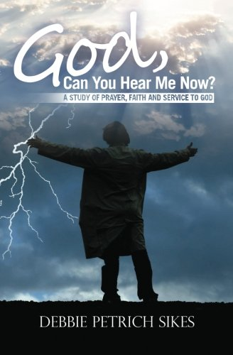 God, Can You Hear Me Now?: A Study of prayer, faith and service to God: Debbie Petrich Sikes