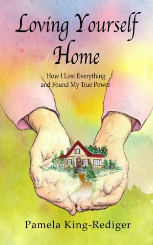 Loving Yourself Home: How I Lost Everything: Pamela King-Rediger