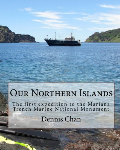 Our Northern Islands: The first expedition to the Mariana Trench Marine National Monument: Dennis ...