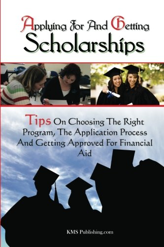 9781453718155: Applying For And Getting Scholarships: Tips On Choosing The Right Program, The Application Process And Getting Approved For Financial Aid