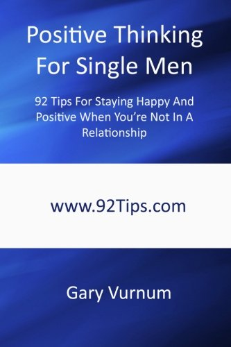 Positive Thinking For Single Men: 92 Tips For Staying Happy And Positive When You're Not In A ...
