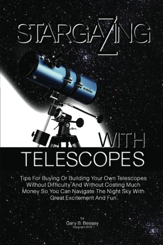 9781453731376: Stargazing With Telescopes: Tips For Buying Or Building Your Own Telescopes Without Difficulty And Without Costing Much Money So You Can Navigate The Night Sky With Great Excitement And Fun