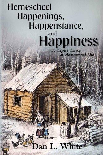 Homeschool Happenings, Happenstance and Happiness: A Light Look at Homeschool Life: White, Dan L.; ...