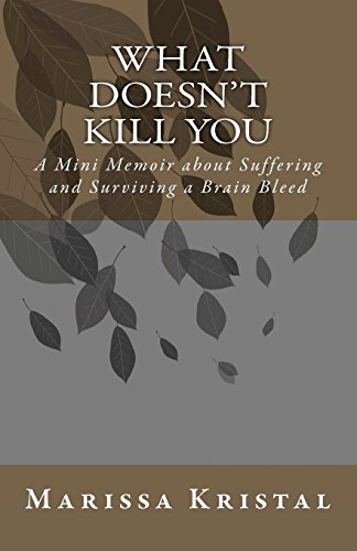 9781453748497: What Doesn't Kill You: A Mini Memoir about Suffering and Surviving a Brain Bleed