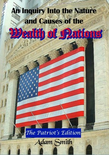 An Inquiry Into the Nature and Causes of the Wealth of Nations: The Patriot's Edition, Including Five Books and an Extensive Appendix to the Articles (Timeless Classic Books) (145375301X) by Adam Smith
