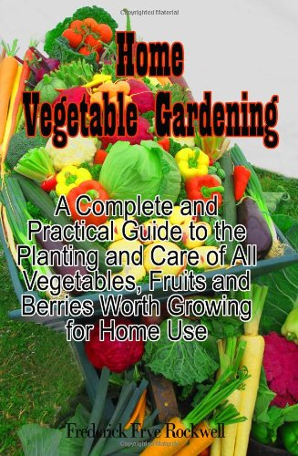 9781453756560: Home Vegetable Gardening: A Complete and Practical Guide To The Planting And Care Of All Vegetables, Fruits And Berries Worth Growing For Home Use (Timeless Classic Books)
