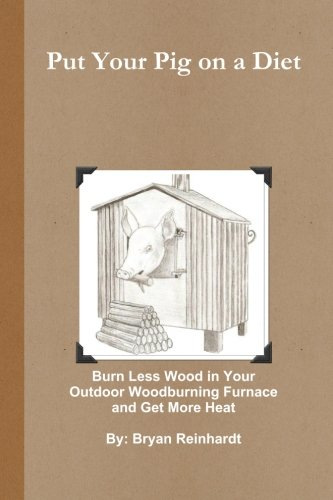 9781453760079: Put Your Pig on a Diet: How to Burn Less Wood in Your Outdoor Woodburning Furnace and Get More Heat
