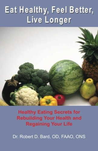 9781453777428: Eat Healthy, Feel Better, Live Longer: Healthy Eating Secrets for Rebuilding Your Health and Regaining Your Life