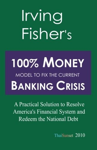 9781453779675: Irving Fisher's 100% Money Model to Fix the Current Banking Crisis: A Practical Solution to Resolve America's Financial System and Redeem the National Debt