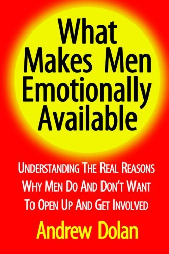 9781453788950: What Makes Men Emotionally Available: Understanding The Real Reasons Why Men Do And Don't Want To Open Up And Get Involved