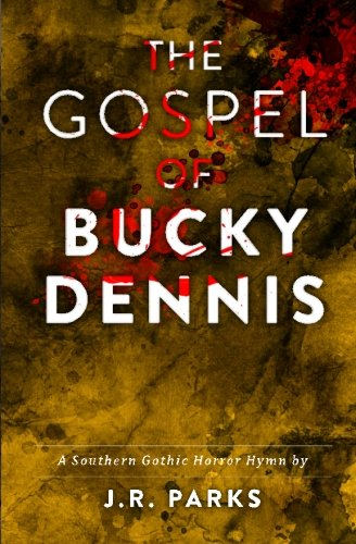The Gospel of Bucky Dennis: A Southern Gothic Horror Hymn: J. R. Parks