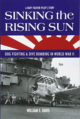 Sinking The Rising Sun: Dog Fighting & Dive Bombing in World War II: William E. Davis