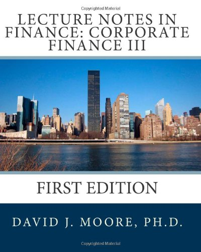 Lecture Notes in Finance: Corporate Finance III,: David J. Moore