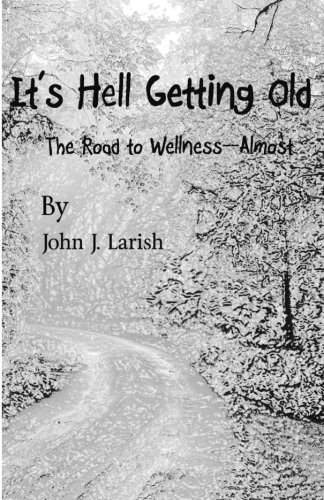 It's Hell Getting Old: The Road to: Larish, John J.