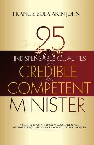 9781453799512: 25 Indispensable qualities Of a Credible and competent Minister: Your quality as a man or woman of god will determine the quality of work you will do for the lord.