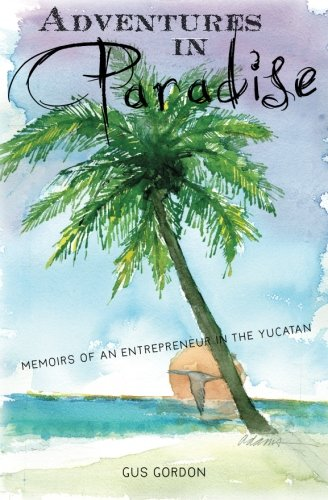 9781453801932: Adventures in Paradise: Memoirs of an Entrepreneur in the Yucatan.