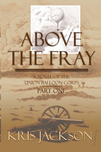 Above the Fray, a Novel of the Union Balloon Corps, Part One: Second Edition: Kris Jackson