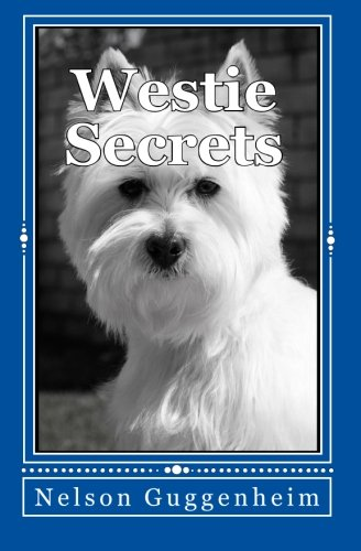 Westie Secrets: A Guide to West Highland White Terrier Training and Care: Guggenheim, Nelson
