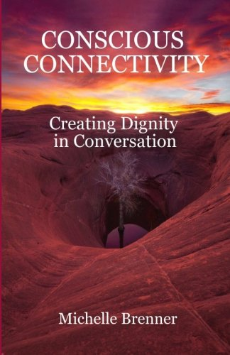 Conscious Connectivity: Creating Dignity in Conversation (Paperback): Michelle Brenner
