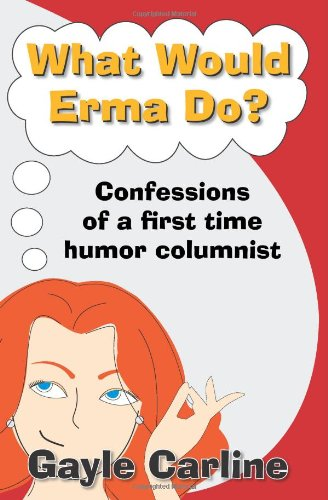 9781453818039: What Would Erma Do?: Confessions of a First Time Humor Columnist