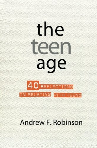 The Teen Age: 40 reflections on relating with teens: Robinson, Andrew F.