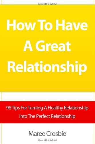 9781453823743: How To Have A Great Relationship: 96 Tips For Turning A Healthy Relationship Into The Perfect Relationship